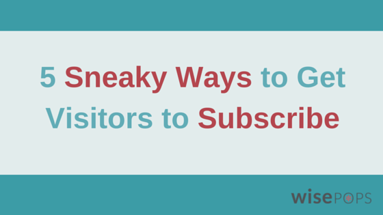 5 sneaky ways to get visitors to suscribe