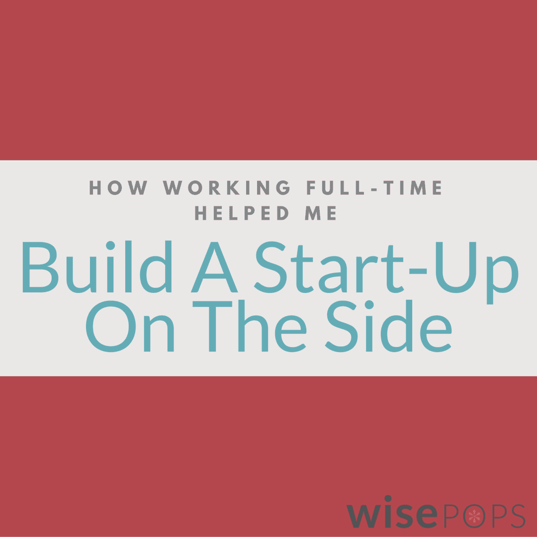 how working full time helped me build a successful start up on the