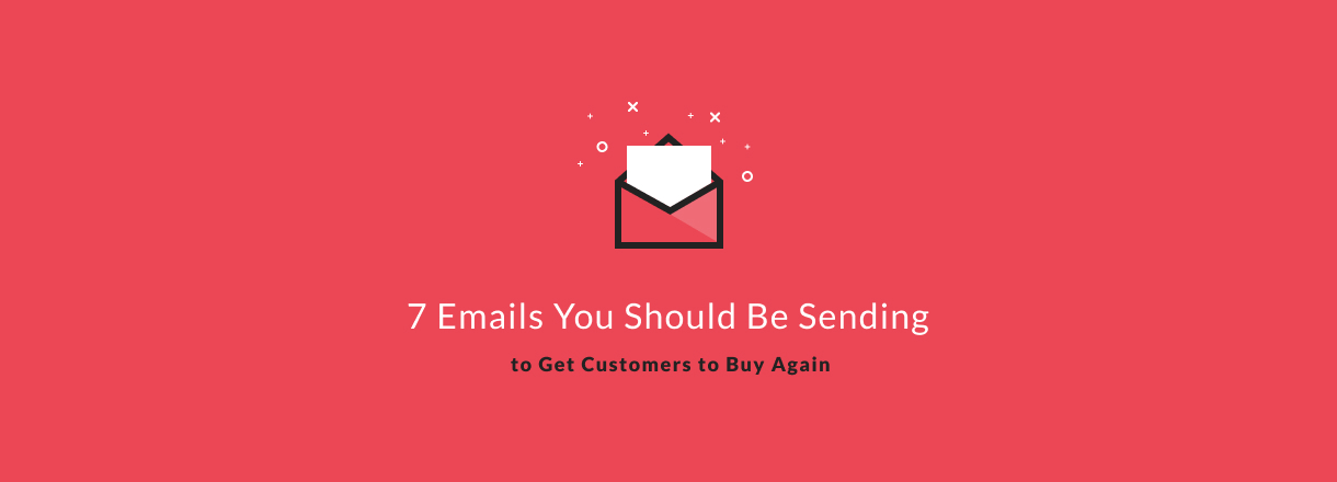 7 Emails You Should Be Sending to Get Customers to Buy Again